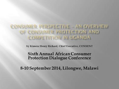 By Kimera Henry Richard, Chief Executive, CONSENT Sixth Annual African Consumer Protection Dialogue Conference 8-10 September 2014, Lilongwe, Malawi.