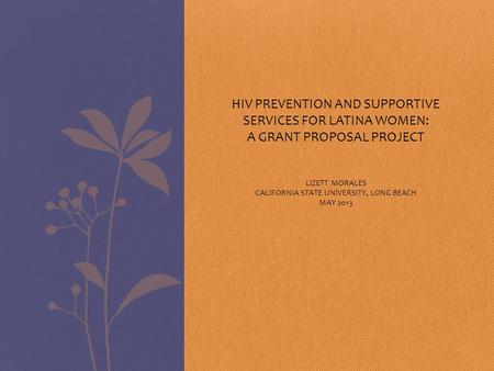 HIV PREVENTION AND SUPPORTIVE SERVICES FOR LATINA WOMEN: A GRANT PROPOSAL PROJECT LIZETT MORALES CALIFORNIA STATE UNIVERSITY, LONG BEACH MAY 2013.