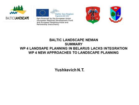 BALTIC LANDSCAPE NEMAN SUMMARY WP 4 LANDSAPE PLANNING IN BELARUS LACKS INTEGRATION WP 4 NEW APPROACHES TO LANDSCAPE PLANNING Yushkevich N.T.