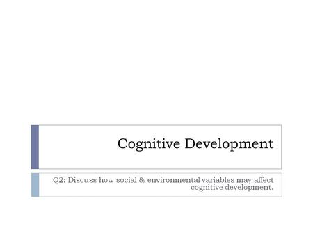 Cognitive Development Q2: Discuss how social & environmental variables may affect cognitive development.
