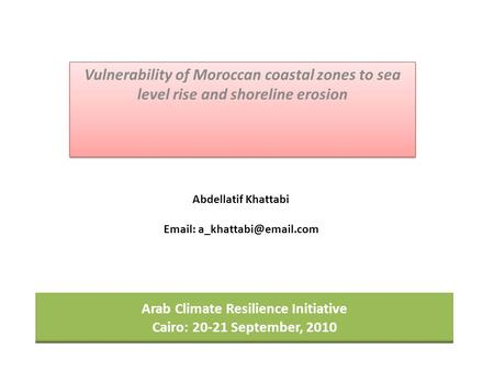 Arab Climate Resilience Initiative Cairo: 20-21 September, 2010 Vulnerability of Moroccan coastal zones to sea level rise and shoreline erosion Abdellatif.