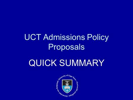 UCT Admissions Policy Proposals QUICK SUMMARY. Overview of the current policy Successes and challenges of current policy Proposed hybrid model the implications.