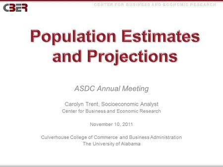 ASDC Annual Meeting Carolyn Trent, Socioeconomic Analyst Center for Business and Economic Research November 10, 2011 Culverhouse College of Commerce and.