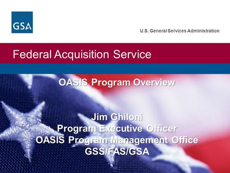 Federal Acquisition Service U.S. General Services Administration OASIS Program Overview Jim Ghiloni Program Executive Officer OASIS Program Management.