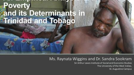 An Empirical Analysis of Poverty and its Determinants in Trinidad and Tobago Ms. Raynata Wiggins and Dr. Sandra Sookram Sir Arthur Lewis Institute of Social.