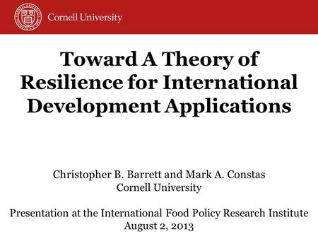 Christopher B. Barrett and Mark A. Constas Cornell University Presentation at the International Food Policy Research Institute August 2, 2013 Toward A.