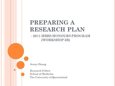 PREPARING A RESEARCH PLAN - 2011 MBBS HONOURS PROGRAM (WORKSHOP 3B) Jenny Zhang Research Fellow School of Medicine The University of Queensland.