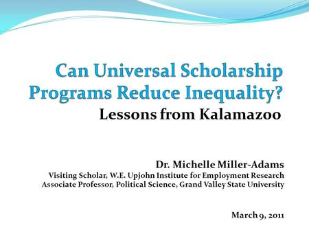 Lessons from Kalamazoo Dr. Michelle Miller-Adams Visiting Scholar, W.E. Upjohn Institute for Employment Research Associate Professor, Political Science,