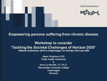 "Empowering persons suffering from chronic disease Workshop to consider ""Tackling the Societal Challenges of Horizon 2020"" UASnet Conference 2014 <strong>in</strong> Copenhagen."