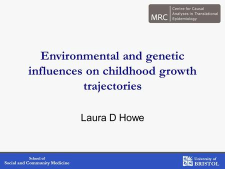 School of Social and Community Medicine University of BRISTOL Environmental and genetic influences on childhood growth trajectories Laura D Howe.