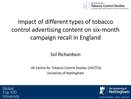Impact of different types of tobacco control advertising content on six-month campaign recall in England Sol Richardson UK Centre for Tobacco Control Studies.