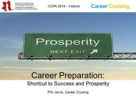 Career Preparation: Shortcut to Success and Prosperity Phil Jarvis, Career Cruising CCPA 2014 - Victoria.
