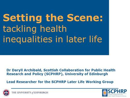 Setting the Scene: tackling health inequalities in later life Dr Daryll Archibald, Scottish Collaboration for Public Health Research and Policy (SCPHRP),
