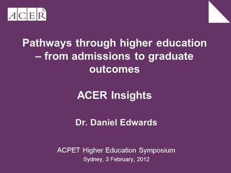 Pathways through higher education – from admissions to graduate outcomes ACER Insights Dr. Daniel Edwards ACPET Higher Education Symposium Sydney, 3 February,
