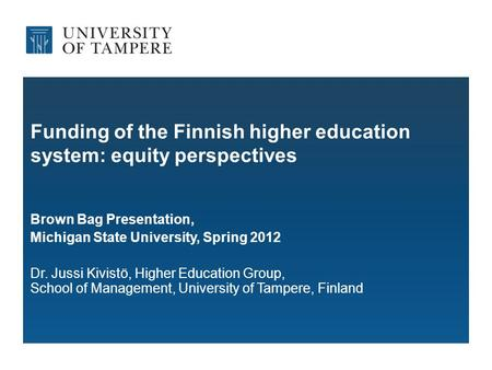 Funding of the Finnish higher education system: equity perspectives Brown Bag Presentation, Michigan State University, Spring 2012 Dr. Jussi Kivistö, Higher.