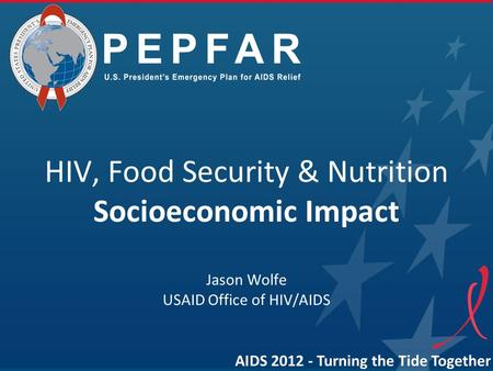 HIV, Food Security & Nutrition Socioeconomic Impact Jason Wolfe USAID Office of HIV/AIDS AIDS 2012 - Turning the Tide Together.
