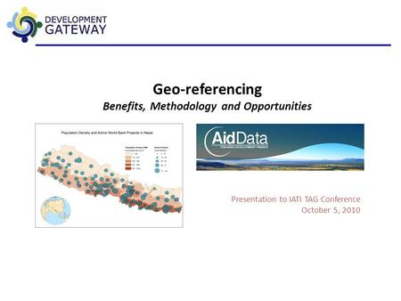 Geo-referencing Benefits, Methodology and Opportunities Presentation to IATI TAG Conference October 5, 2010.