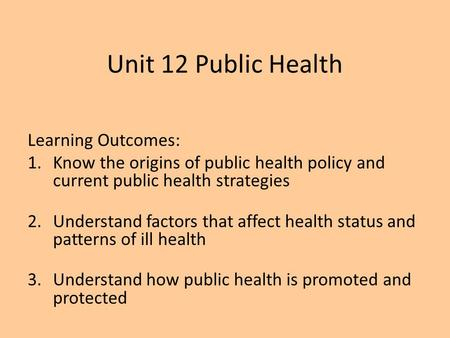 Unit 12 Public Health Learning Outcomes: 1.Know the origins of public health policy and current public health strategies 2.Understand factors that affect.