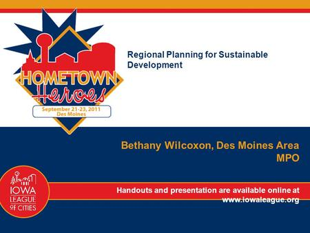 Regional Planning for Sustainable Development Bethany Wilcoxon, Des Moines Area MPO Handouts and presentation are available online at www.iowaleague.org.