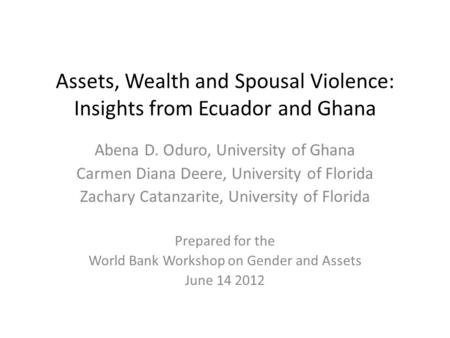 Assets, Wealth and Spousal Violence: Insights from Ecuador and Ghana Abena D. Oduro, University of Ghana Carmen Diana Deere, University of Florida Zachary.