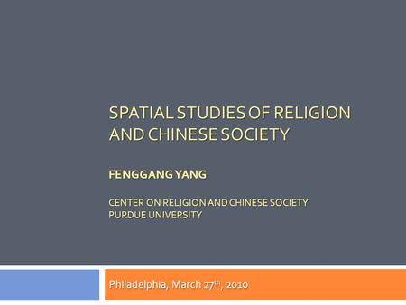 SPATIAL STUDIES OF RELIGION AND CHINESE SOCIETY FENGGANG YANG CENTER ON RELIGION AND CHINESE SOCIETY PURDUE UNIVERSITY Philadelphia, March 27 th, 2010.
