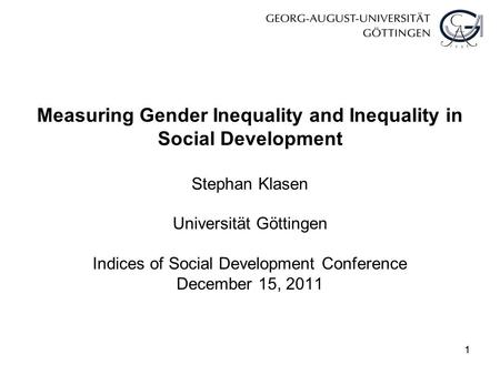 11 Measuring Gender Inequality and Inequality in Social Development Stephan Klasen Universität Göttingen Indices of Social Development Conference December.