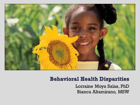 Lorraine Moya Salas, PhD Bianca Altamirano, MSW.  Those challenged by poverty experience the poorest health.  Racial and ethnic minorities experience.