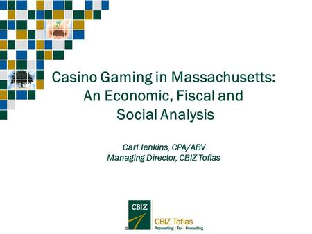Casino Gaming in Massachusetts: An Economic, Fiscal and Social Analysis Carl Jenkins, CPA/ABV Managing Director, CBIZ Tofias.