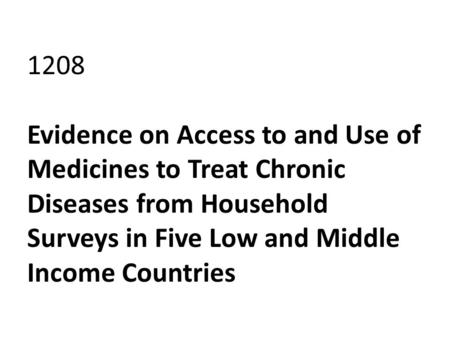 1208 Evidence on Access to and Use of Medicines to Treat Chronic Diseases from Household Surveys in Five Low and Middle Income Countries.