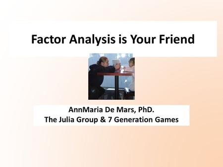 Factor Analysis is Your Friend AnnMaria De Mars, PhD. The Julia Group & 7 Generation Games.