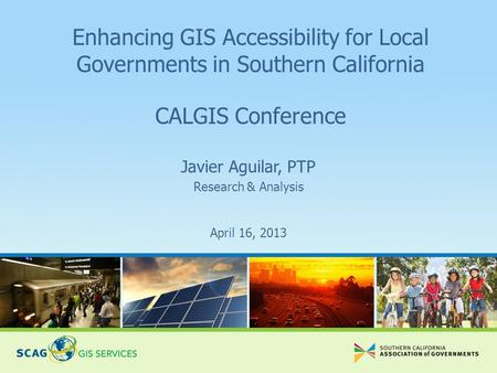 April 16, 2013 Javier Aguilar, PTP Research & Analysis Enhancing GIS Accessibility for Local Governments in Southern California CALGIS Conference.