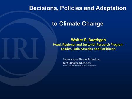 Walter E. Baethgen 2013 Decisions, Policies and Adaptation to Climate Change Walter E. Baethgen Head, Regional and Sectorial Research Program Leader, Latin.