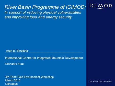 International Centre for Integrated Mountain Development Kathmandu, Nepal River Basin Programme of ICIMOD: In support of reducing physical vulnerabilities.