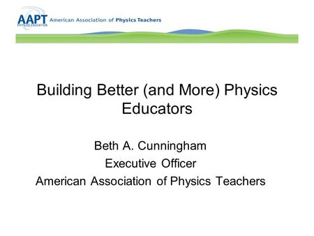 Building Better (and More) Physics Educators Beth A. Cunningham Executive Officer American Association of Physics Teachers.