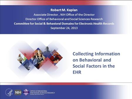 Collecting Information on Behavioral and Social Factors in the EHR Robert M. Kaplan Associate Director, NIH Office of the Director Director Office of Behavioral.
