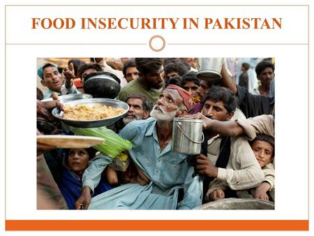FOOD INSECURITY IN PAKISTAN. Pakistan is the seventh most populous country in the world PAKISTAN – A PREVIEW Total Population – 18.08 million Male : Female.