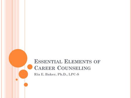 E SSENTIAL E LEMENTS OF C AREER C OUNSELING Ria E. Baker, Ph.D., LPC-S.