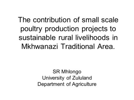 The contribution of small scale poultry production projects to sustainable rural livelihoods in Mkhwanazi Traditional Area. SR Mhlongo University of Zululand.