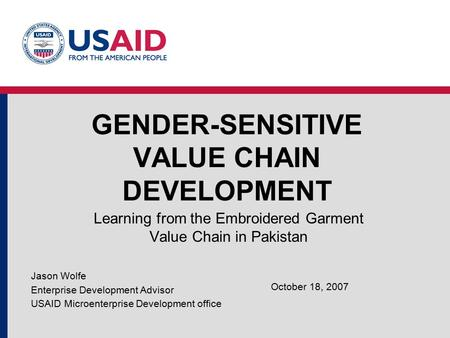 GENDER-SENSITIVE VALUE CHAIN DEVELOPMENT Learning from the Embroidered Garment Value Chain in Pakistan Jason Wolfe Enterprise Development Advisor USAID.