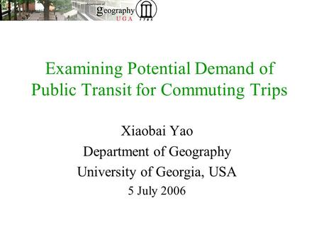 Examining Potential Demand of Public Transit for Commuting Trips Xiaobai Yao Department of Geography University of Georgia, USA 5 July 2006.