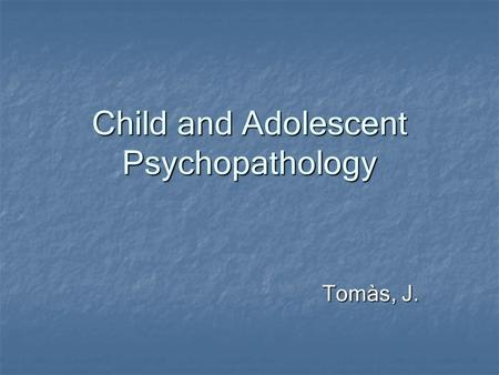 Child and Adolescent Psychopathology Tomàs, J.. Child vs. Adult Psychopathology Disorders that occur or have onset primarily in childhood Disorders that.