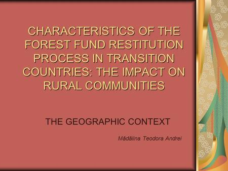 CHARACTERISTICS OF THE FOREST FUND RESTITUTION PROCESS IN TRANSITION COUNTRIES: THE IMPACT ON RURAL COMMUNITIES THE GEOGRAPHIC CONTEXT Mădălina Teodora.