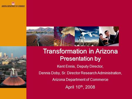 Transformation in Arizona Presentation by Kent Ennis, Deputy Director, Dennis Doby, Sr. Director Research Administration, Arizona Department of Commerce.