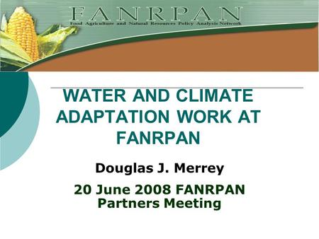 WATER AND CLIMATE ADAPTATION WORK AT FANRPAN Douglas J. Merrey 20 June 2008 FANRPAN Partners Meeting.