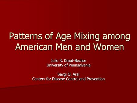 Patterns of Age Mixing among American Men and Women Julie R. Kraut-Becher University of Pennsylvania Sevgi O. Aral Centers for Disease Control and Prevention.