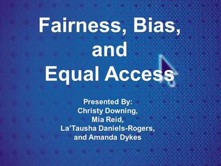Fairness, Bias, and Equal Access Presented By: Christy Downing, Mia Reid, La'Tausha Daniels-Rogers, and Amanda Dykes.