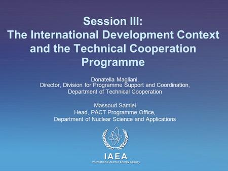 IAEA International Atomic Energy Agency Session III: The International Development Context and the Technical Cooperation Programme Donatella Magliani,