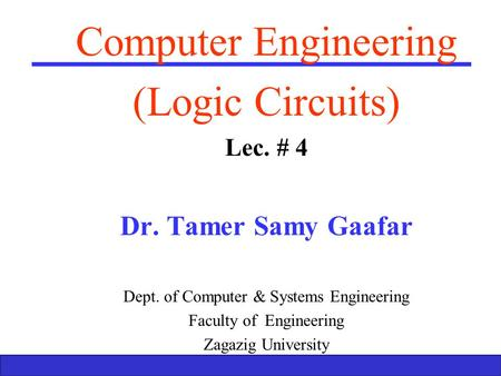 Boolean Algebra and Logic Gates 1 Computer Engineering (Logic Circuits) Lec. # 4 Dr. Tamer Samy Gaafar Dept. of Computer & Systems Engineering Faculty.