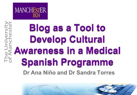 Blog as a Tool to Develop Cultural Awareness in a Medical Spanish Programme Dr Ana Niño and Dr Sandra Torres.