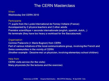 Masterclass at CERN Despina Hatzifotiadou 26th EPPOG Meeting 16 April 2010 Oslo The CERN Masterclass When Wednesday 3rd CERN 2010 Participants 71 pupils.
